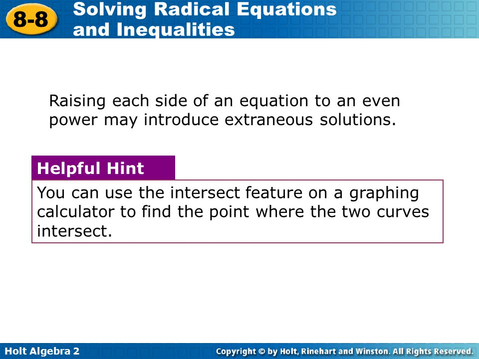 Holt Algebra 2 8-8 Solving Radical Equations and Inequalities Raising each side of an equation to an even power may introduce extraneous solutions. Yo