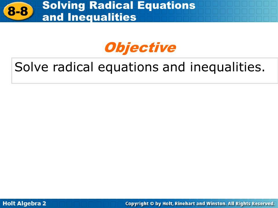 Holt Algebra 2 8-8 Solving Radical Equations and Inequalities Solve radical equations and inequalities. Objective