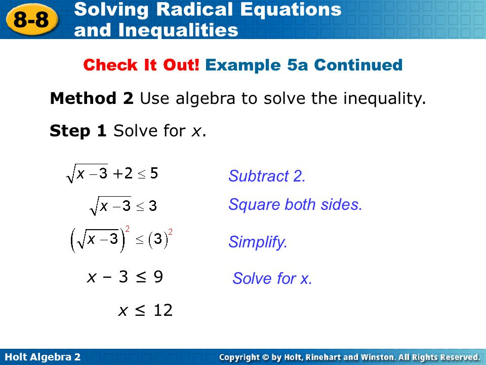 Holt Algebra 2 8-8 Solving Radical Equations and Inequalities Method 2 Use algebra to solve the inequality. Step 1 Solve for x. Subtract 2. Solve for