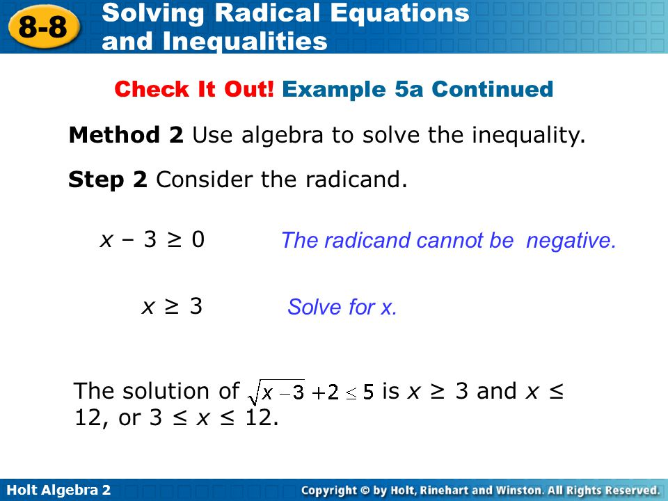 Holt Algebra 2 8-8 Solving Radical Equations and Inequalities Method 2 Use algebra to solve the inequality. Step 2 Consider the radicand. The radicand