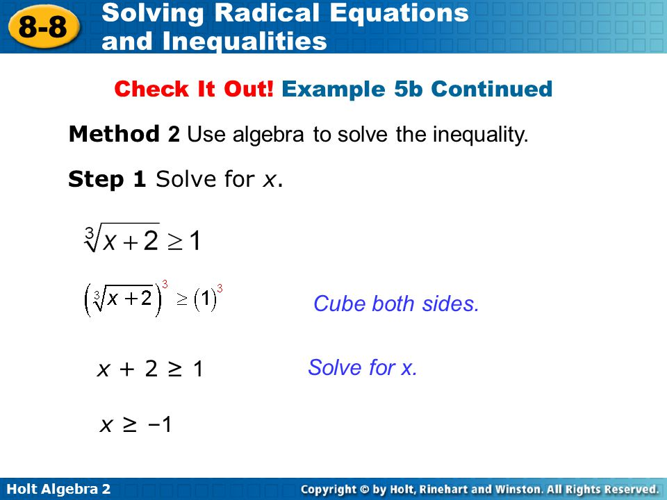 Holt Algebra 2 8-8 Solving Radical Equations and Inequalities Method 2 Use algebra to solve the inequality. Step 1 Solve for x. Solve for x. Cube both