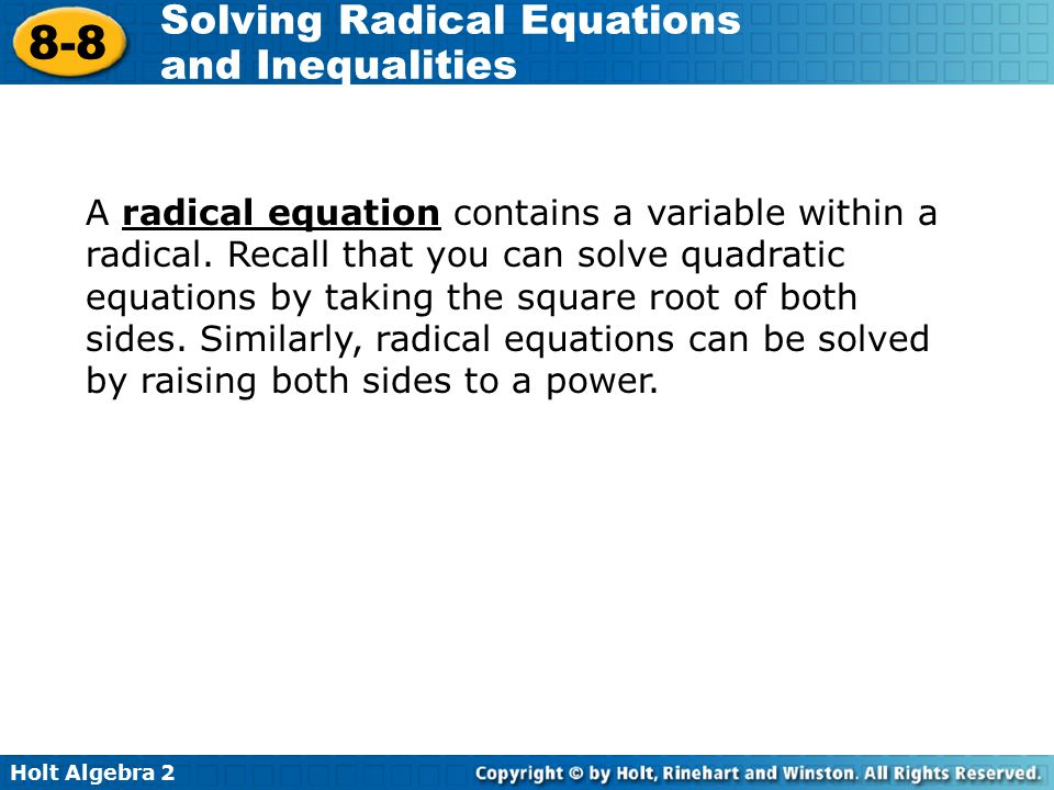 Holt Algebra 2 8-8 Solving Radical Equations and Inequalities A radical equation contains a variable within a radical. Recall that you can solve quadr