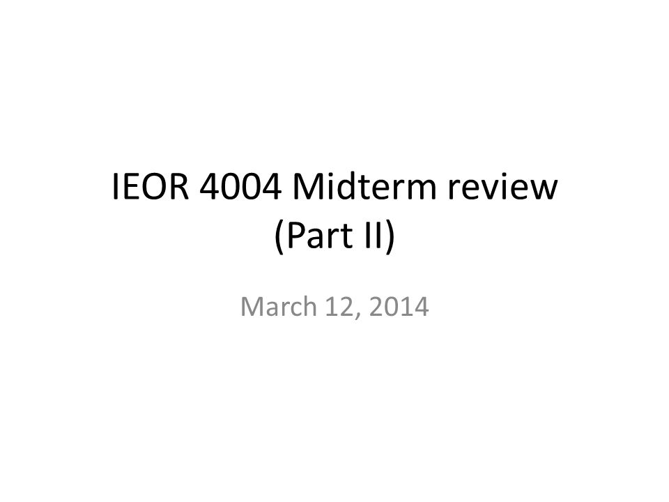 IEOR 4004 Midterm review (Part II) March 12, 2014