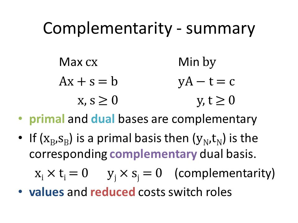 Complementarity - summary Max cx Min by Ax + s = byA − t = c x, s ≥ 0y, t ≥ 0 primal and dual bases are complementary If ( x B,s B ) is a primal basis