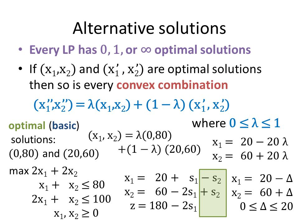 Alternative solutions Every LP has 0, 1, or ∞ optimal solutions If (x 1,x 2 ) and (x 1 ', x 2 ') are optimal solutions then so is every convex combination (x 1 '',x 2 '') = λ(x 1,x 2 ) + (1 − λ) (x 1 ', x 2 ') where 0 ≤ λ ≤ 1 max 2x 1 + 2x 2 x 1 +x 2 ≤ 80 2x 1 +x 2 ≤ 100 x 1, x 2 ≥ 0 optimal (basic) solutions: (0,80) and (20,60) x 1 = 20 + s 1 − s 2 x 2 = 60 − 2s 1 + s 2 z = 180 − 2s 1 x 1 = 20 − Δ x 2 = 60 + Δ 0 ≤ Δ ≤ 20 (x 1, x 2 ) = λ(0,80) +(1 − λ) (20,60) x 1 = 20 − 20 λ x 2 = λ