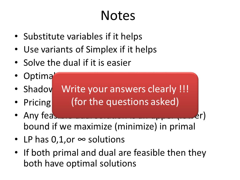 Notes Substitute variables if it helps Use variants of Simplex if it helps Solve the dual if it is easier Optimal basis is all you need to find out Shadow prices = dual variables Pricing out = checking dual constraints Any feasible dual solution is an upper (lower) bound if we maximize (minimize) in primal LP has 0,1,or ∞ solutions If both primal and dual are feasible then they both have optimal solutions Write your answers clearly !!.