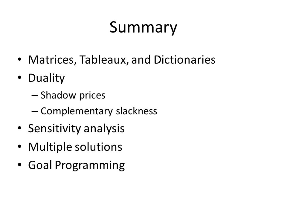 Summary Matrices, Tableaux, and Dictionaries Duality – Shadow prices – Complementary slackness Sensitivity analysis Multiple solutions Goal Programming