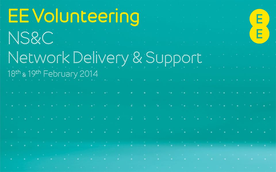 EE Volunteering NS&C Network Delivery & Support 18 th & 19 th February 2014