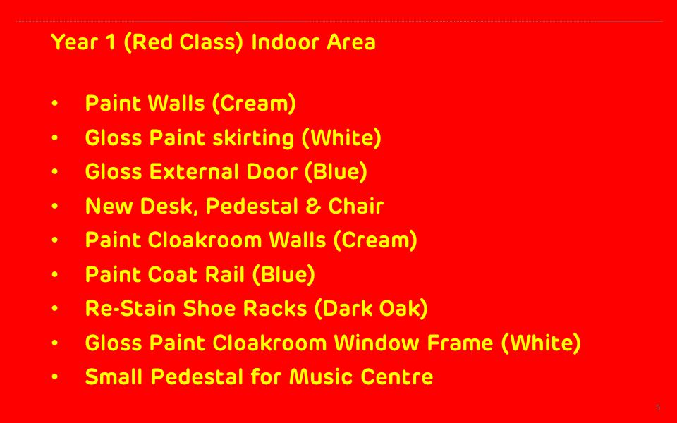 Year 1 (Red Class) Indoor Area 5 Paint Walls (Cream) Gloss Paint skirting (White) Gloss External Door (Blue) New Desk, Pedestal & Chair Paint Cloakroom Walls (Cream) Paint Coat Rail (Blue) Re-Stain Shoe Racks (Dark Oak) Gloss Paint Cloakroom Window Frame (White) Small Pedestal for Music Centre