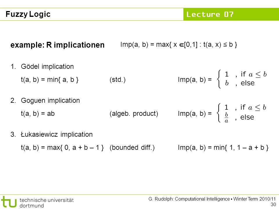 Lecture 07 G. Rudolph: Computational Intelligence ▪ Winter Term 2010/11 30 example: R implicationen Imp(a, b) = max{ x  [0,1] : t(a, x) ≤ b } 1.Gödel