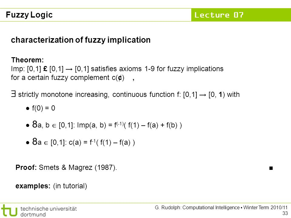 Lecture 07 G. Rudolph: Computational Intelligence ▪ Winter Term 2010/11 33 characterization of fuzzy implication Theorem: Imp: [0,1] £ [0,1] → [0,1] s