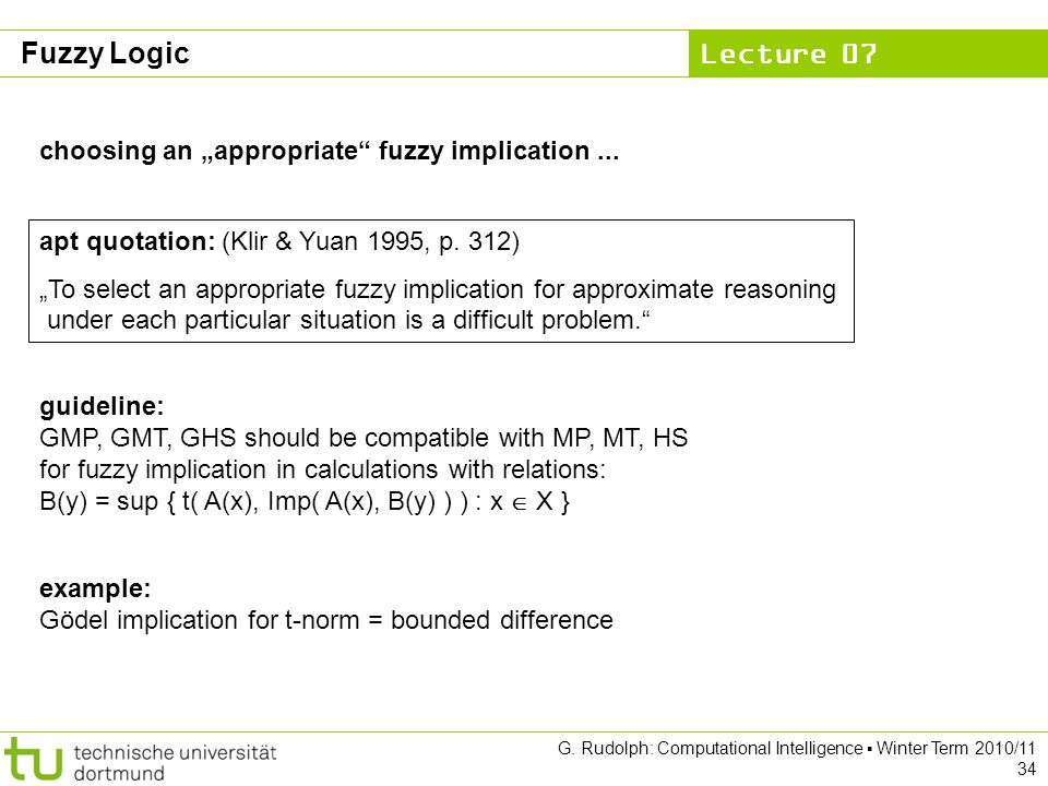 "Lecture 07 G. Rudolph: Computational Intelligence ▪ Winter Term 2010/11 34 choosing an ""appropriate"" fuzzy implication... apt quotation: (Klir & Yuan"