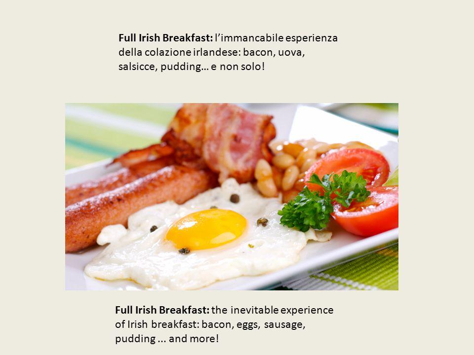 Full Irish Breakfast: l'immancabile esperienza della colazione irlandese: bacon, uova, salsicce, pudding… e non solo.