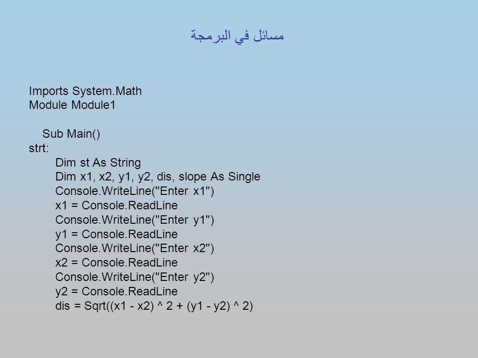 Imports System.Math Module Module1 Sub Main() strt: Dim st As String Dim x1, x2, y1, y2, dis, slope As Single Console.WriteLine( Enter x1 ) x1 = Console.ReadLine Console.WriteLine( Enter y1 ) y1 = Console.ReadLine Console.WriteLine( Enter x2 ) x2 = Console.ReadLine Console.WriteLine( Enter y2 ) y2 = Console.ReadLine dis = Sqrt((x1 - x2) ^ 2 + (y1 - y2) ^ 2) مسائل في البرمجة