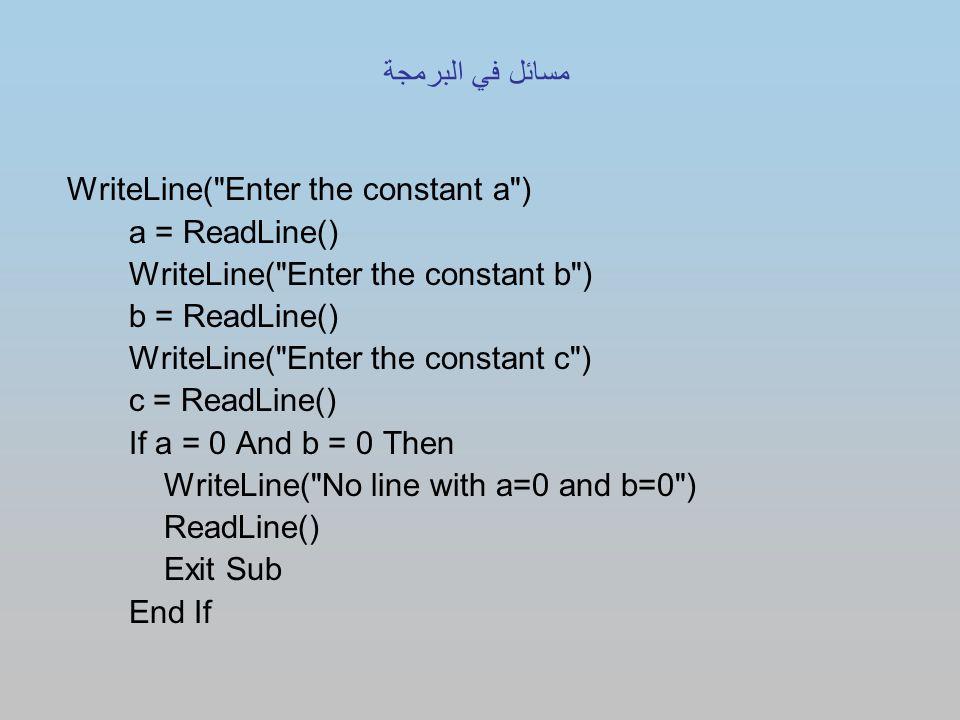 WriteLine( Enter the constant a ) a = ReadLine() WriteLine( Enter the constant b ) b = ReadLine() WriteLine( Enter the constant c ) c = ReadLine() If a = 0 And b = 0 Then WriteLine( No line with a=0 and b=0 ) ReadLine() Exit Sub End If مسائل في البرمجة