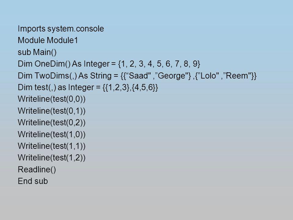 Imports system.console Module Module1 sub Main() Dim OneDim() As Integer = {1, 2, 3, 4, 5, 6, 7, 8, 9} Dim TwoDims(,) As String = {{ Saad , George },{ Lolo , ٌReem }} Dim test(,) as Integer = {{1,2,3},{4,5,6}} Writeline(test(0,0)) Writeline(test(0,1)) Writeline(test(0,2)) Writeline(test(1,0)) Writeline(test(1,1)) Writeline(test(1,2)) Readline() End sub
