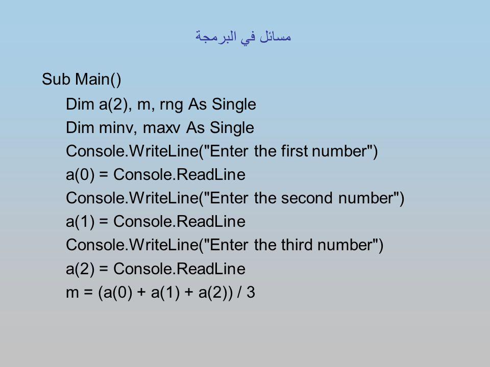 Sub Main() Dim a(2), m, rng As Single Dim minv, maxv As Single Console.WriteLine( Enter the first number ) a(0) = Console.ReadLine Console.WriteLine( Enter the second number ) a(1) = Console.ReadLine Console.WriteLine( Enter the third number ) a(2) = Console.ReadLine m = (a(0) + a(1) + a(2)) / 3 مسائل في البرمجة