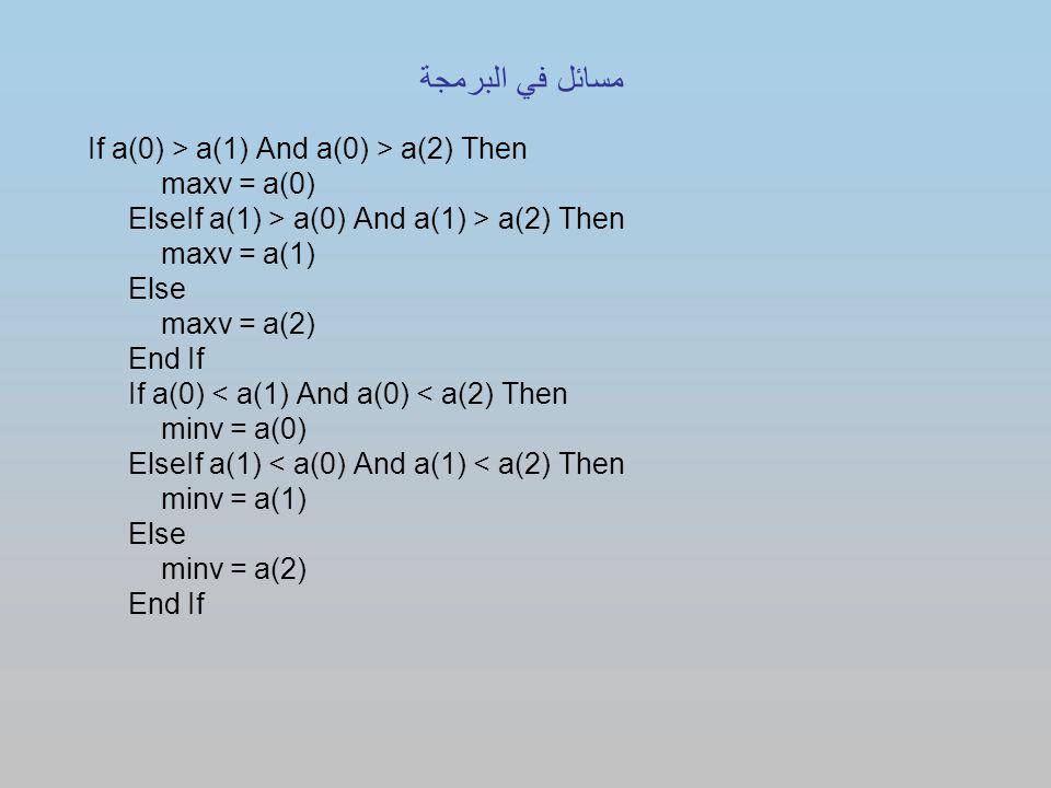 If a(0) > a(1) And a(0) > a(2) Then maxv = a(0) ElseIf a(1) > a(0) And a(1) > a(2) Then maxv = a(1) Else maxv = a(2) End If If a(0) < a(1) And a(0) < a(2) Then minv = a(0) ElseIf a(1) < a(0) And a(1) < a(2) Then minv = a(1) Else minv = a(2) End If مسائل في البرمجة