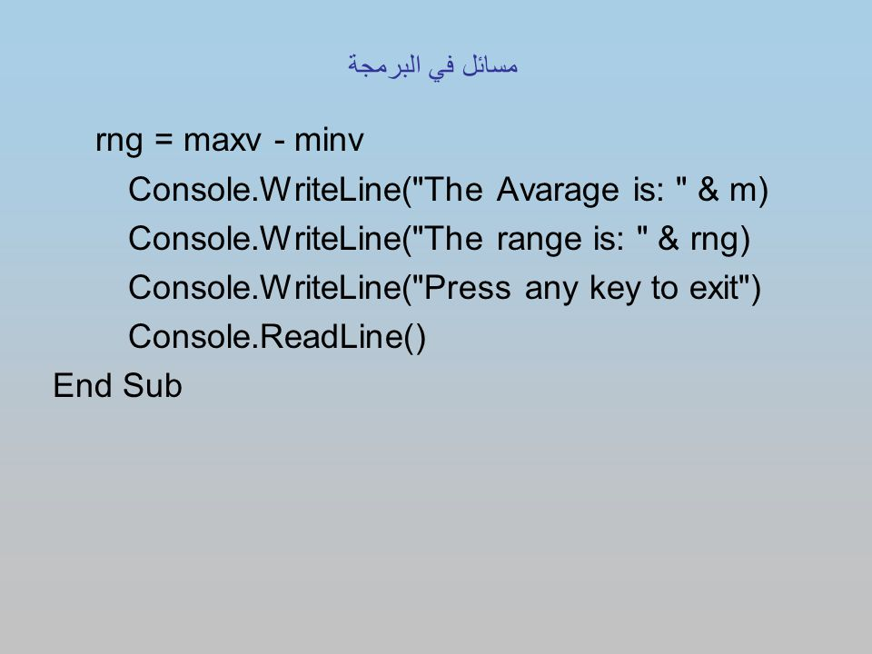 rng = maxv - minv Console.WriteLine( The Avarage is: & m) Console.WriteLine( The range is: & rng) Console.WriteLine( Press any key to exit ) Console.ReadLine() End Sub مسائل في البرمجة