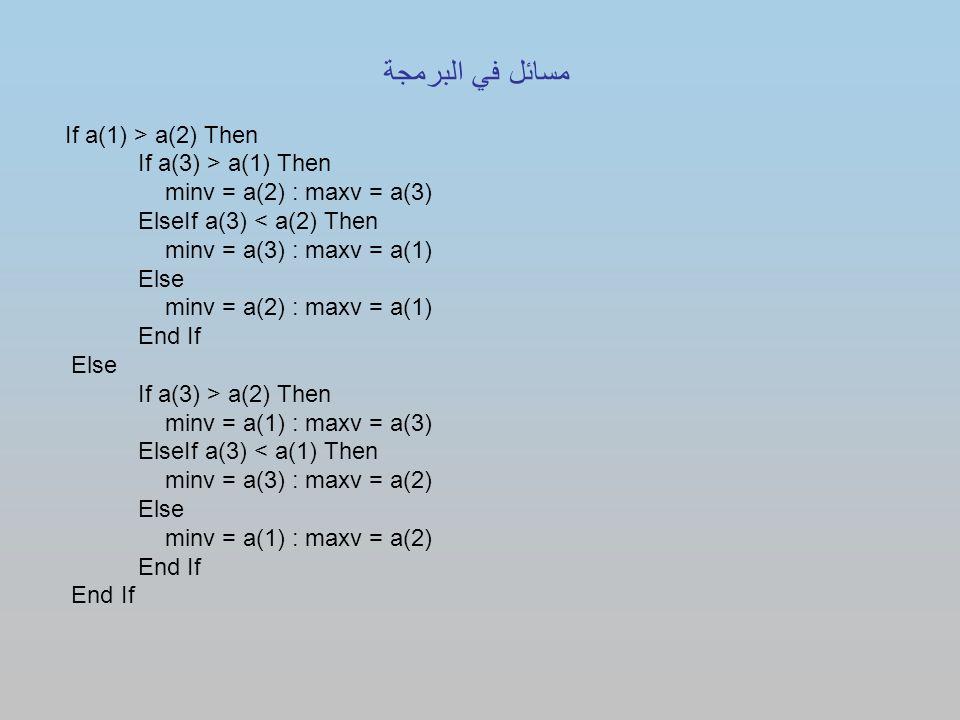If a(1) > a(2) Then If a(3) > a(1) Then minv = a(2) : maxv = a(3) ElseIf a(3) < a(2) Then minv = a(3) : maxv = a(1) Else minv = a(2) : maxv = a(1) End If Else If a(3) > a(2) Then minv = a(1) : maxv = a(3) ElseIf a(3) < a(1) Then minv = a(3) : maxv = a(2) Else minv = a(1) : maxv = a(2) End If مسائل في البرمجة