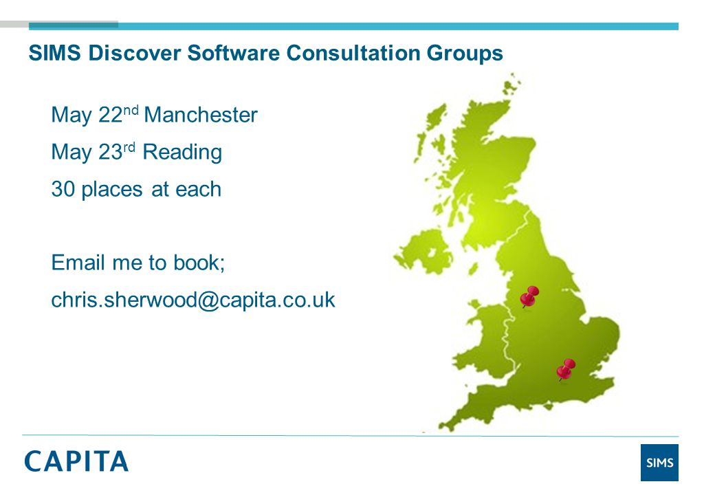 SIMS Discover Software Consultation Groups May 22 nd Manchester May 23 rd Reading 30 places at each Email me to book; chris.sherwood@capita.co.uk