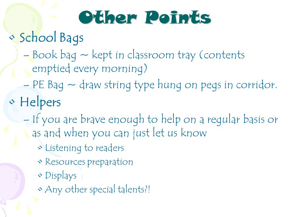 Other Points School Bags –Book bag ~ kept in classroom tray (contents emptied every morning) –PE Bag ~ draw string type hung on pegs in corridor.
