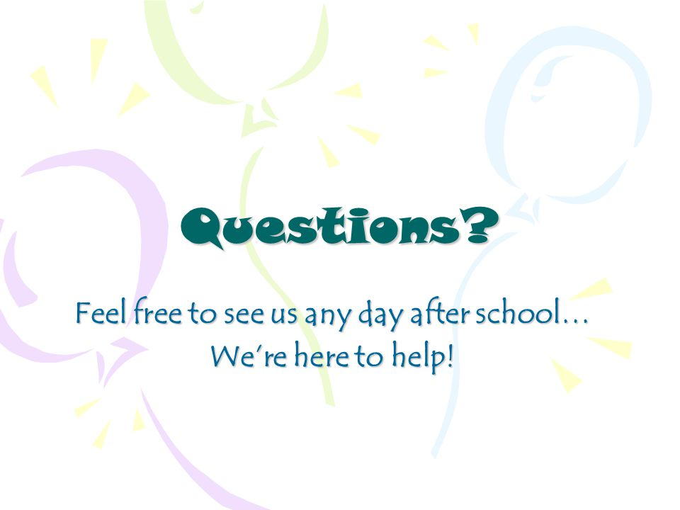 Questions Feel free to see us any day after school… We're here to help!