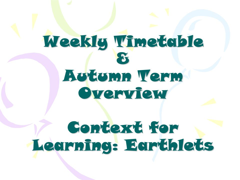 Weekly Timetable & Autumn Term Overview Context for Learning: Earthlets