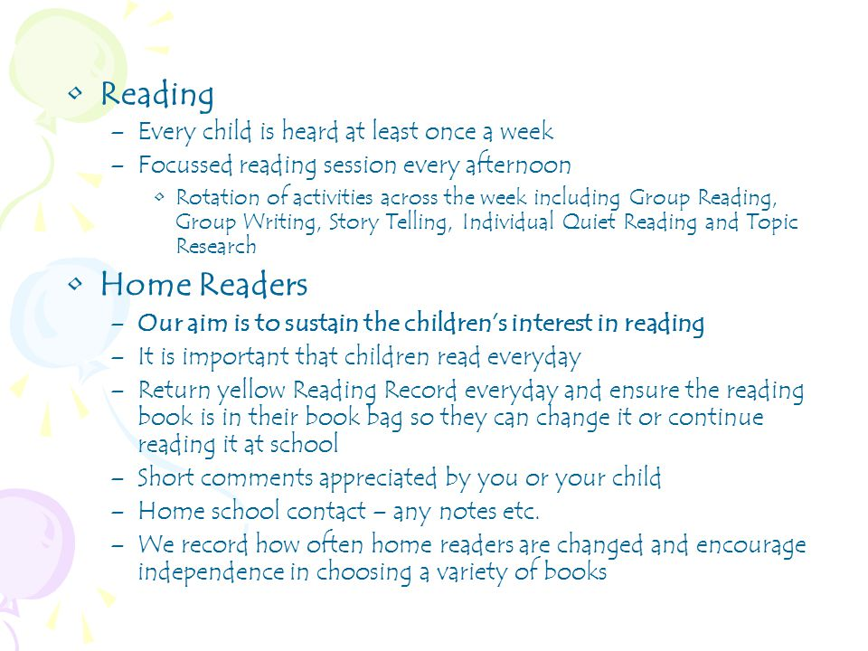 Reading –Every child is heard at least once a week –Focussed reading session every afternoon Rotation of activities across the week including Group Reading, Group Writing, Story Telling, Individual Quiet Reading and Topic Research Home Readers –Our aim is to sustain the children's interest in reading –It is important that children read everyday –Return yellow Reading Record everyday and ensure the reading book is in their book bag so they can change it or continue reading it at school –Short comments appreciated by you or your child –Home school contact – any notes etc.
