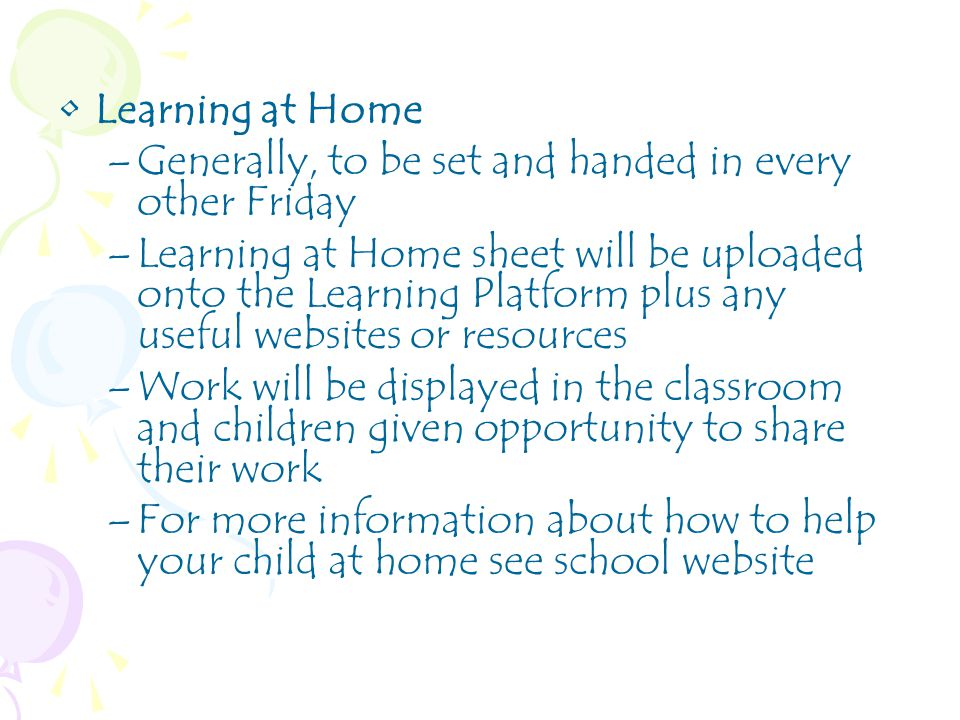Learning at Home –Generally, to be set and handed in every other Friday –Learning at Home sheet will be uploaded onto the Learning Platform plus any useful websites or resources –Work will be displayed in the classroom and children given opportunity to share their work –For more information about how to help your child at home see school website