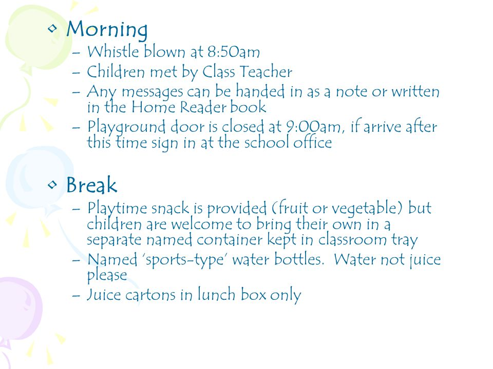 Morning –Whistle blown at 8:50am –Children met by Class Teacher –Any messages can be handed in as a note or written in the Home Reader book –Playground door is closed at 9:00am, if arrive after this time sign in at the school office Break –Playtime snack is provided (fruit or vegetable) but children are welcome to bring their own in a separate named container kept in classroom tray –Named 'sports-type' water bottles.