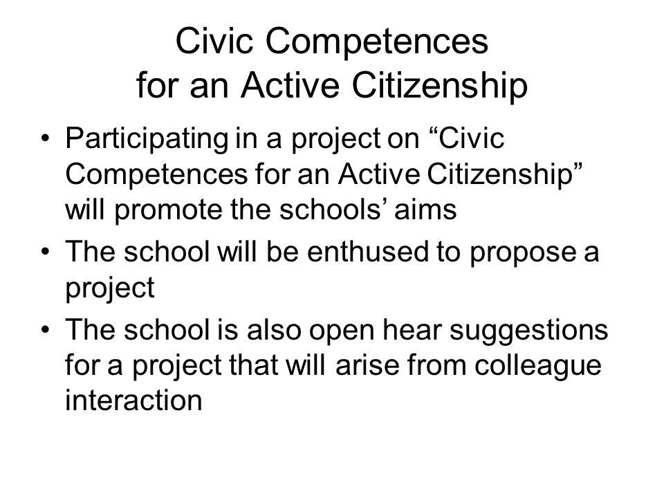 Civic Competences for an Active Citizenship Participating in a project on Civic Competences for an Active Citizenship will promote the schools' aims The school will be enthused to propose a project The school is also open hear suggestions for a project that will arise from colleague interaction