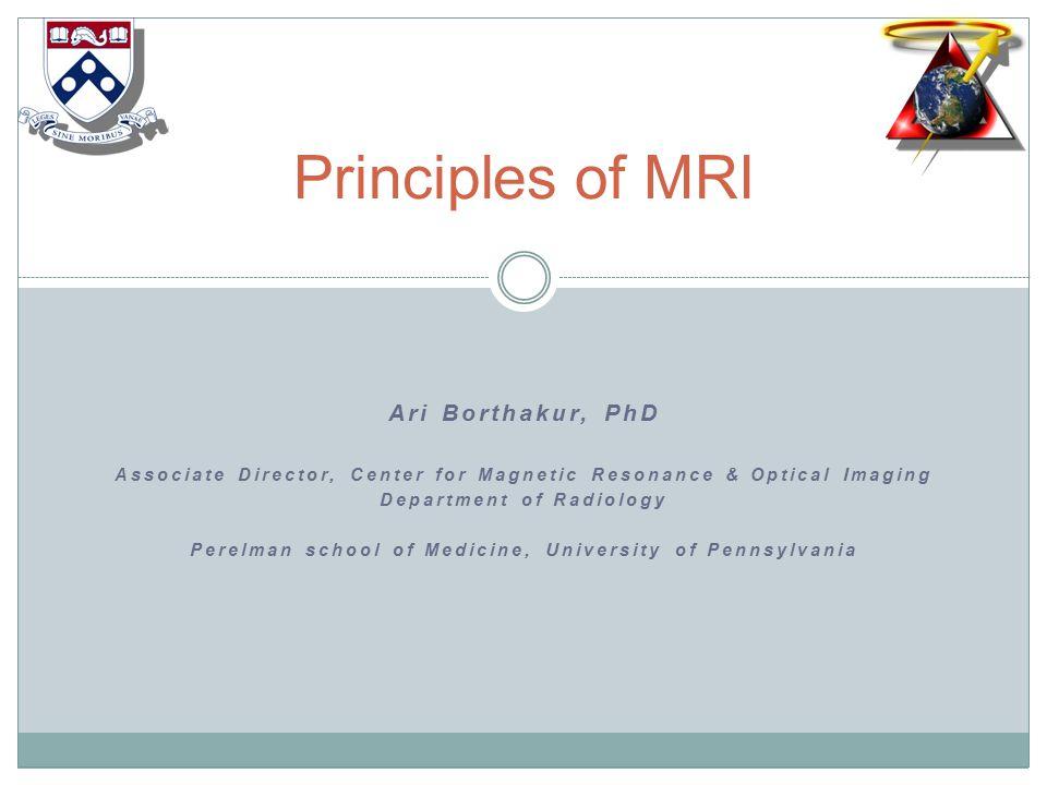 Ari Borthakur, PhD Associate Director, Center for Magnetic Resonance & Optical Imaging Department of Radiology Perelman school of Medicine, University of Pennsylvania Principles of MRI