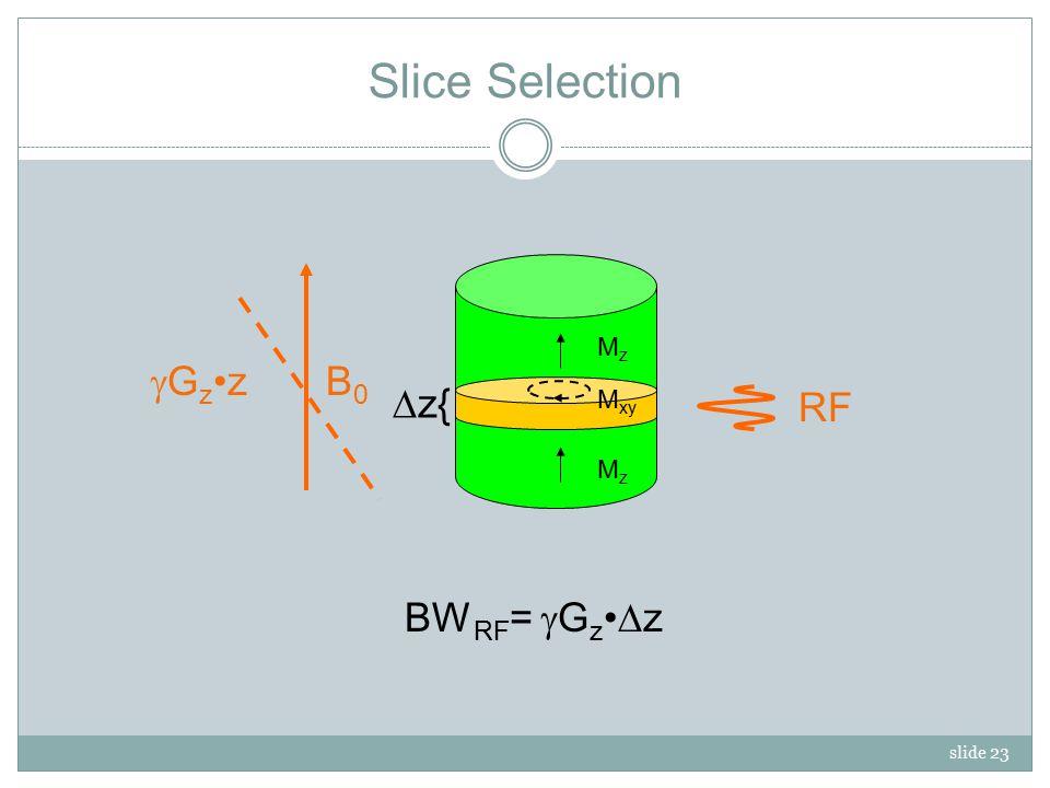 slide 23 MzMz Slice Selection B0B0 MzMz MzMz M xy GzzGzz RF BW RF =  G z  z  z{