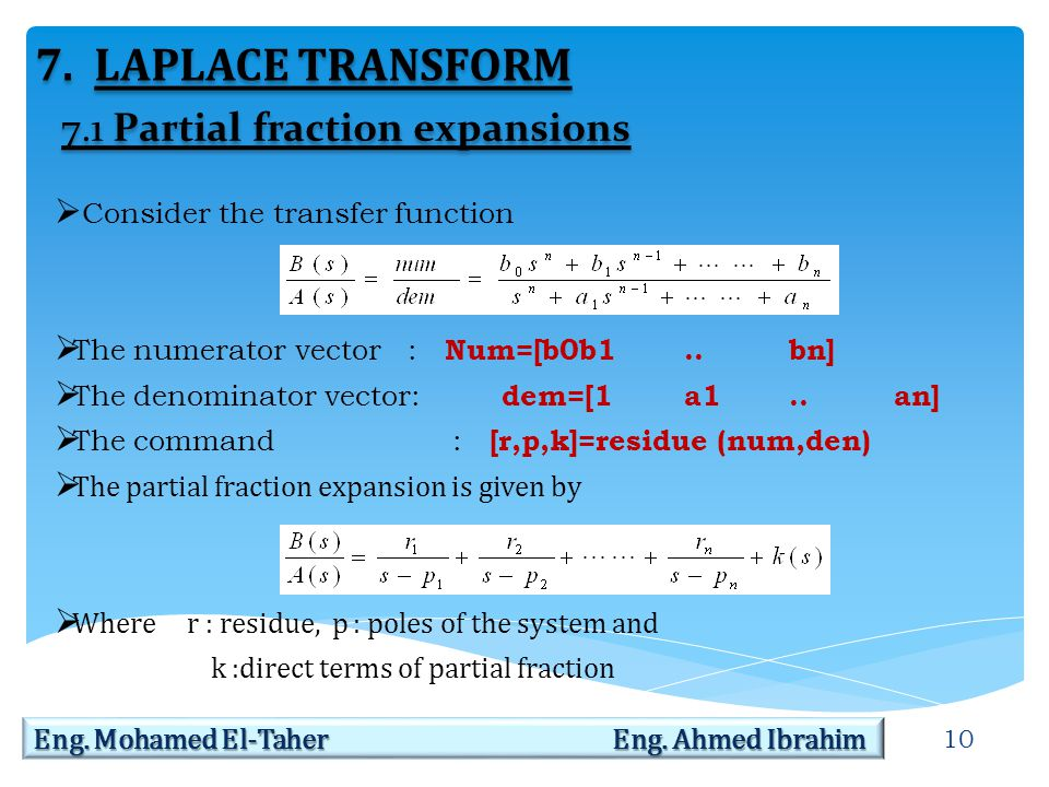 10 Eng. Mohamed El-Taher Eng. Ahmed Ibrahim 7.LAPLACE TRANSFORM  Consider the transfer function  The numerator vector : Num=[b0b1..bn]  The denomin