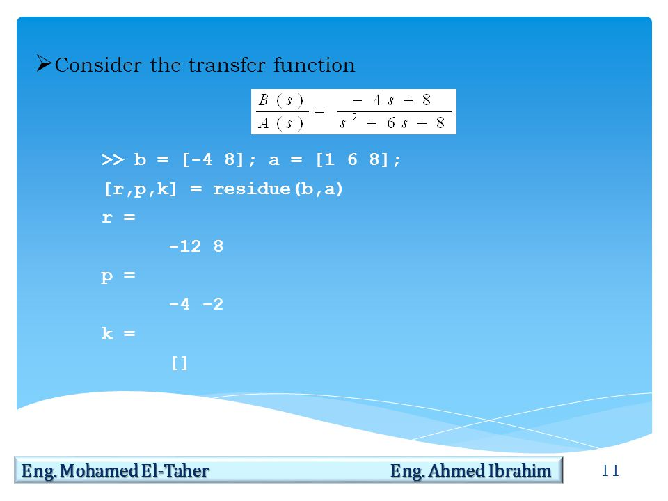 11 Eng. Mohamed El-Taher Eng. Ahmed Ibrahim  Consider the transfer function >> b = [-4 8]; a = [1 6 8]; [r,p,k] = residue(b,a) r = -12 8 p = -4 -2 k