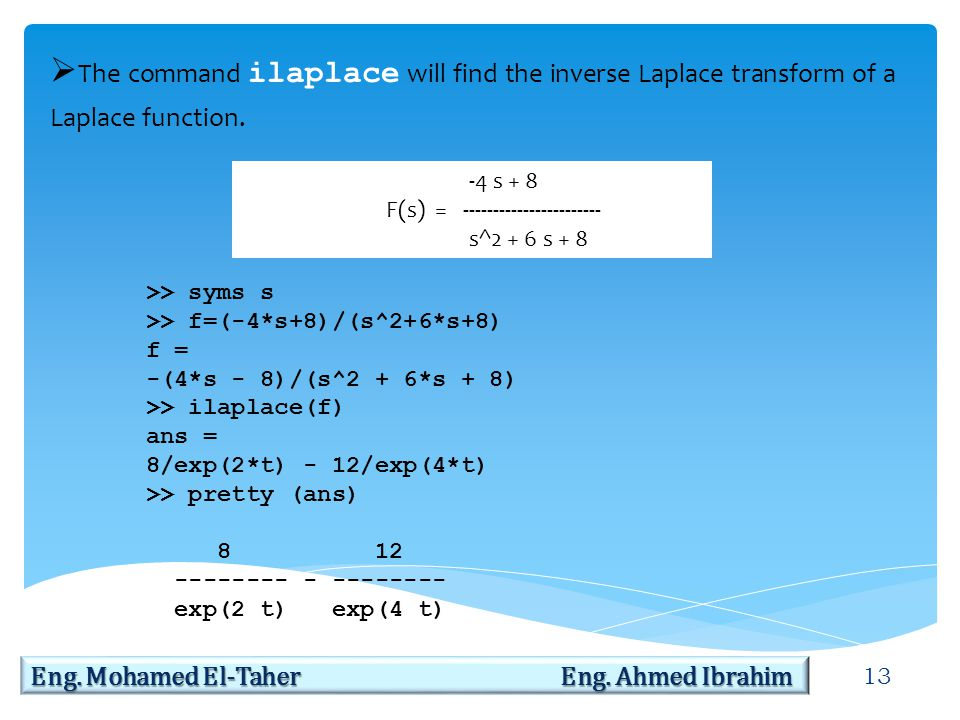 13 Eng. Mohamed El-Taher Eng. Ahmed Ibrahim  The command ilaplace will find the inverse Laplace transform of a Laplace function. -4 s + 8 F(s) = ----