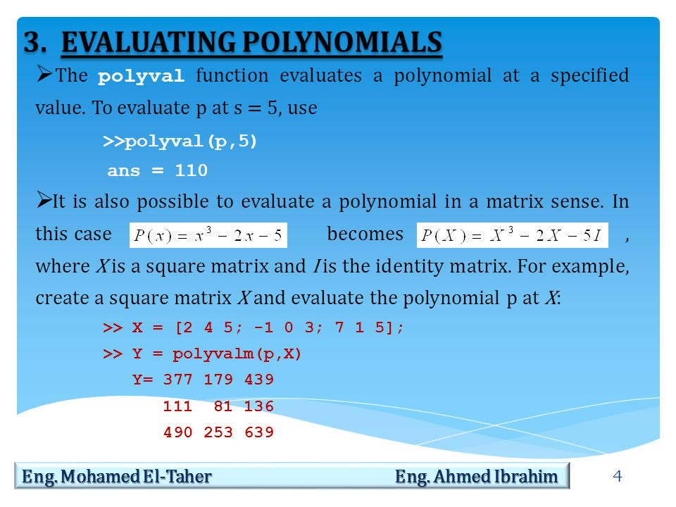 4 Eng. Mohamed El-Taher Eng. Ahmed Ibrahim 3.EVALUATING POLYNOMIALS  The polyval function evaluates a polynomial at a specified value. To evaluate p