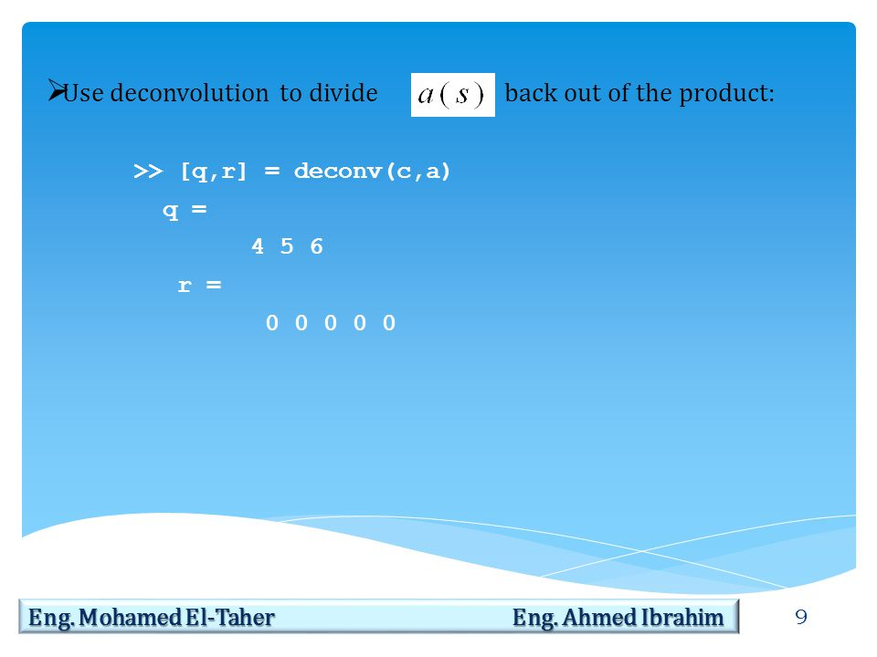 9 Eng. Mohamed El-Taher Eng. Ahmed Ibrahim  Use deconvolution to divide back out of the product: >> [q,r] = deconv(c,a) q = 4 5 6 r = 0 0 0 0 0