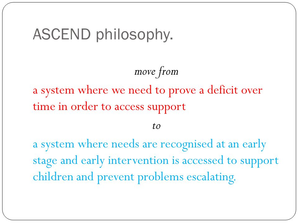 ASCEND philosophy. move from a system where we need to prove a deficit over time in order to access support to a system where needs are recognised at