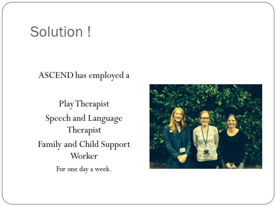 Solution ! ASCEND has employed a Play Therapist Speech and Language Therapist Family and Child Support Worker For one day a week.
