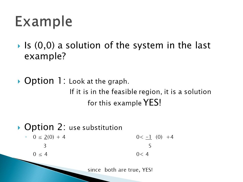  Is (0,0) a solution of the system in the last example?  Option 1: Look at the graph. If it is in the feasible region, it is a solution for this exa