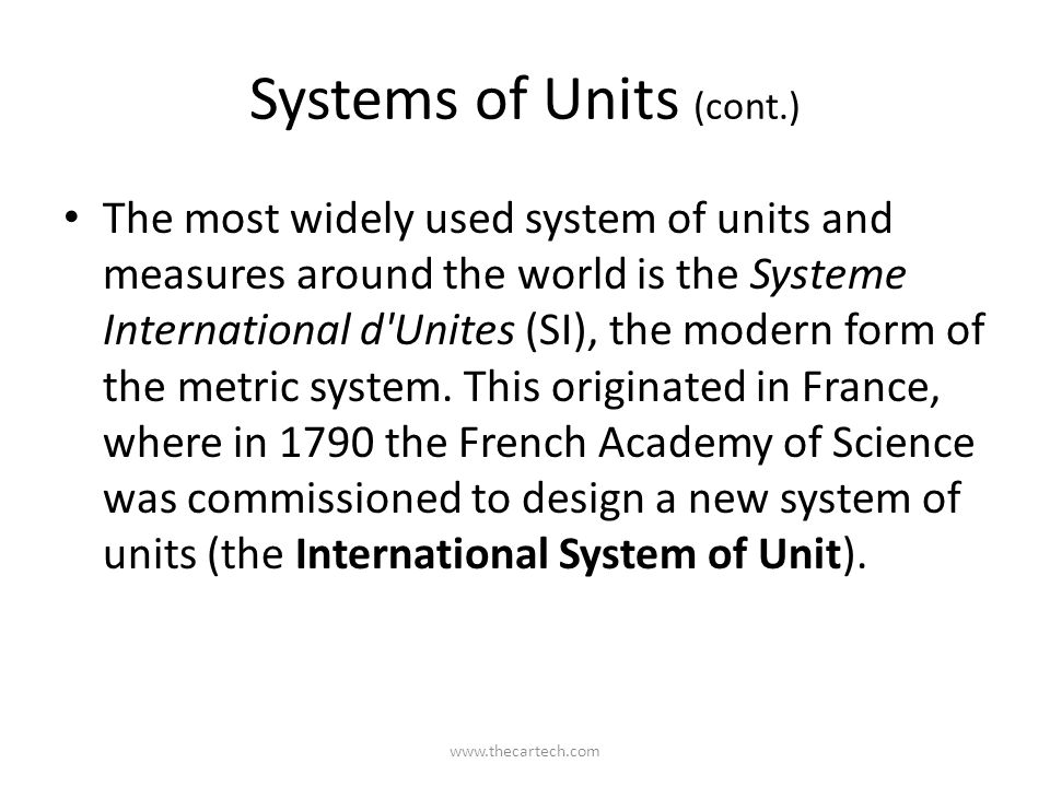 Systems of Units (cont.) The most widely used system of units and measures around the world is the Systeme International d'Unites (SI), the modern for