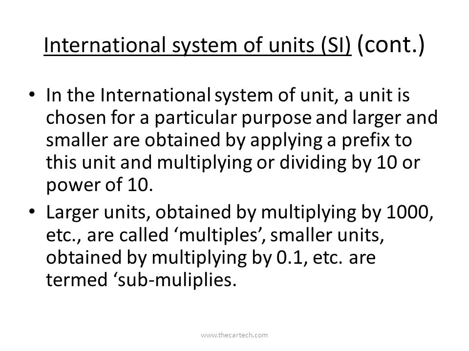 International system of units (SI) (cont.) In the International system of unit, a unit is chosen for a particular purpose and larger and smaller are obtained by applying a prefix to this unit and multiplying or dividing by 10 or power of 10.