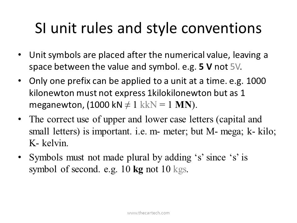 SI unit rules and style conventions Unit symbols are placed after the numerical value, leaving a space between the value and symbol. e.g. 5 V not 5V.