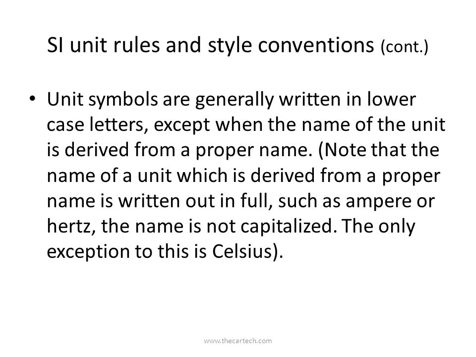 SI unit rules and style conventions (cont.) Unit symbols are generally written in lower case letters, except when the name of the unit is derived from