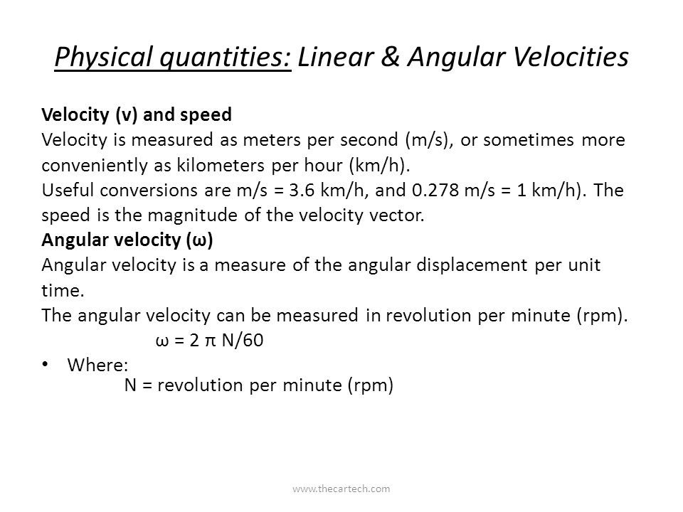 Physical quantities: Linear & Angular Velocities Velocity (v) and speed Velocity is measured as meters per second (m/s), or sometimes more conveniently as kilometers per hour (km/h).