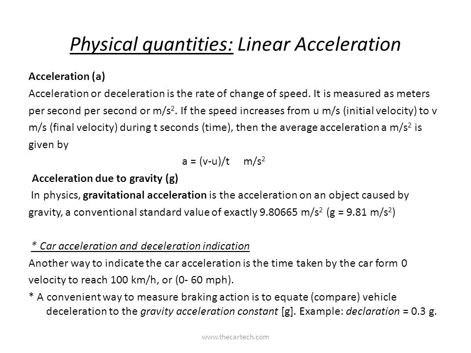 Physical quantities: Linear Acceleration Acceleration (a) Acceleration or deceleration is the rate of change of speed. It is measured as meters per se