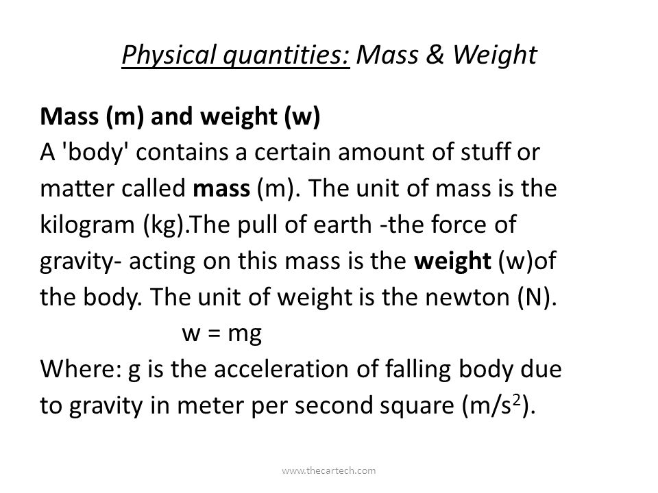 Physical quantities: Mass & Weight Mass (m) and weight (w) A 'body' contains a certain amount of stuff or matter called mass (m). The unit of mass is