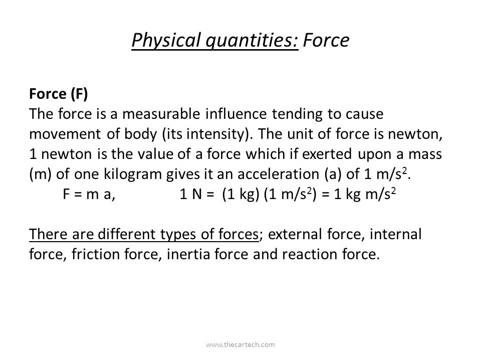 Physical quantities: Force Force (F) The force is a measurable influence tending to cause movement of body (its intensity).